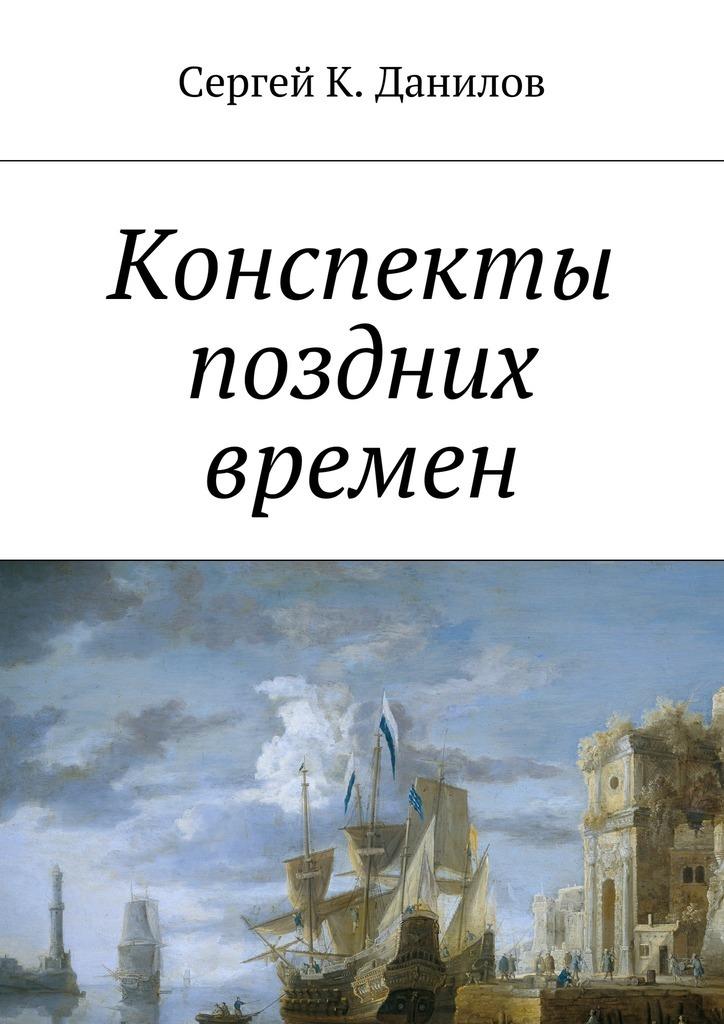 Сергей К. Данилов Конспекты поздних времен цена и фото