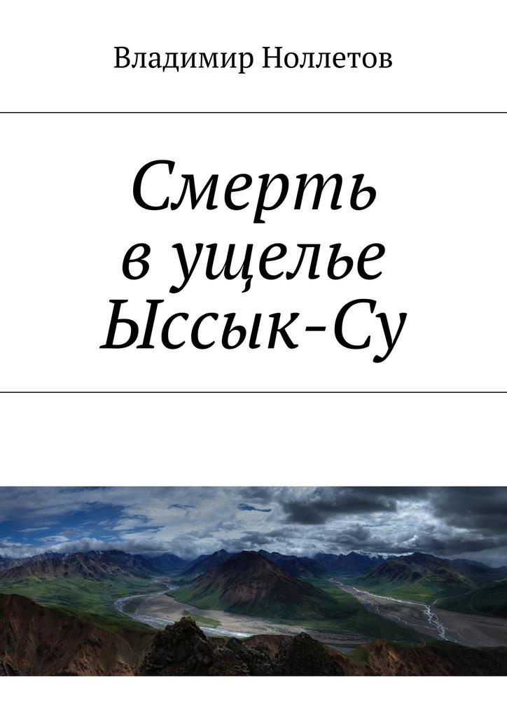 Владимир Ноллетов Смерть вущелье Ыссык-Су контора