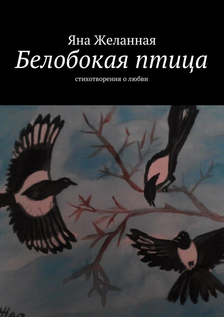 Яна Желанная Белобокая птица. Стихотворения олюбви димочка диван выкатной