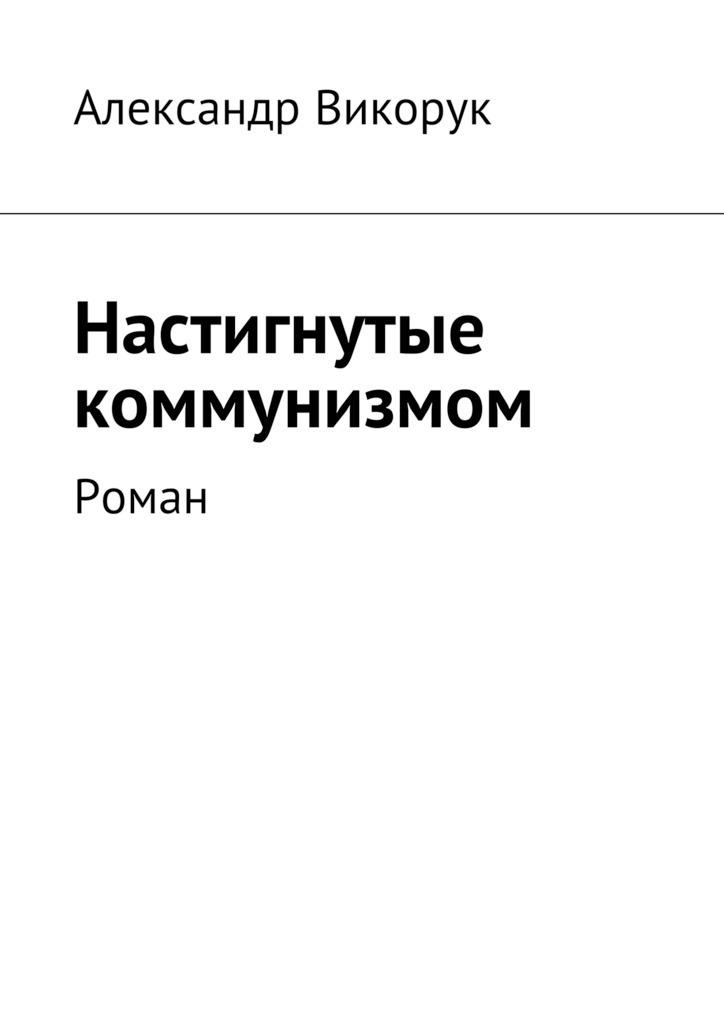 Александр Викорук Настигнутые коммунизмом. Роман гончарова лидия александровна приличные люди небольшой роман