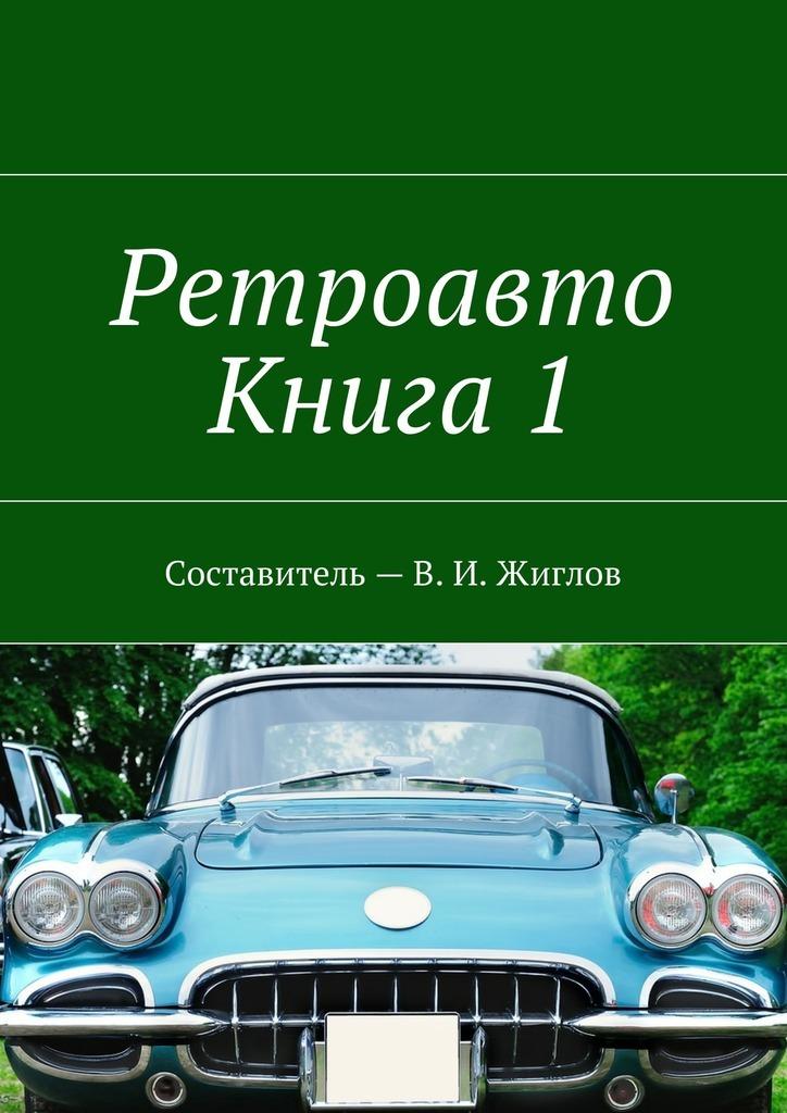 В. И. Жиглов Ретроавто. Книга 1 в и жиглов женский портрет xv xxвв составительв и жиглов