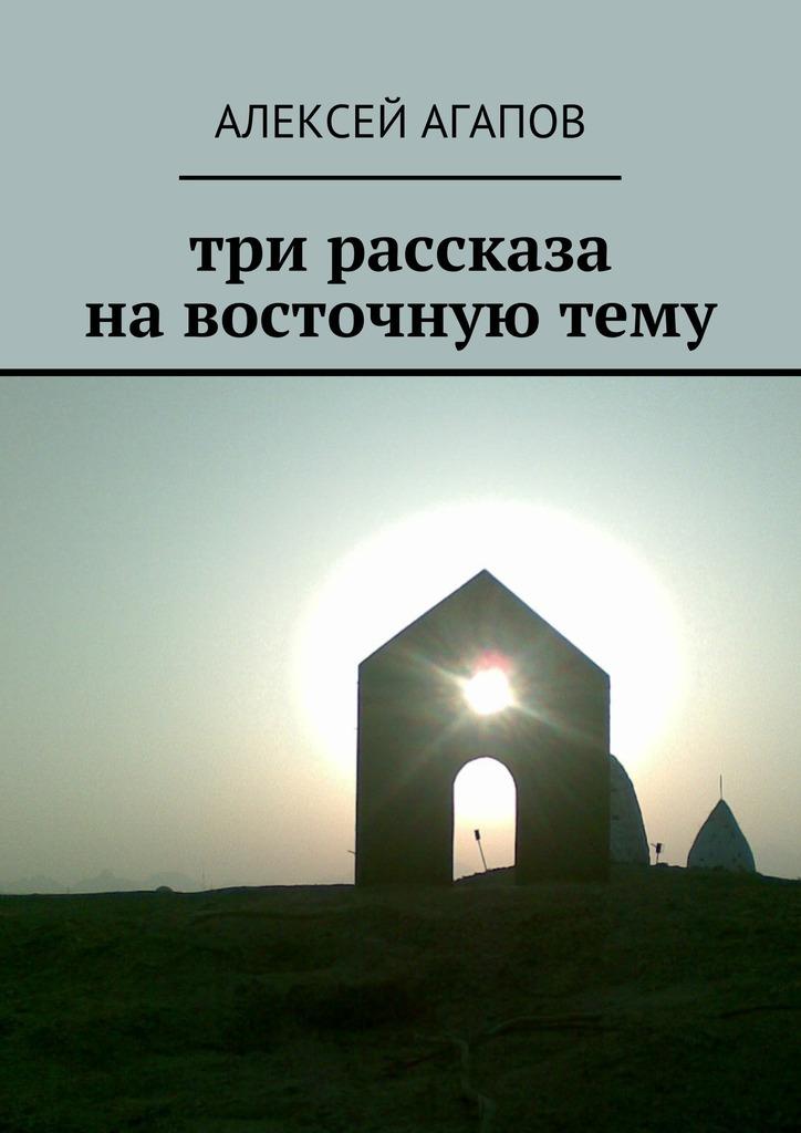 Алексей Агапов Три рассказа навосточнуютему алексей николаевич загуляев три рассказа жизнь где то рядом…