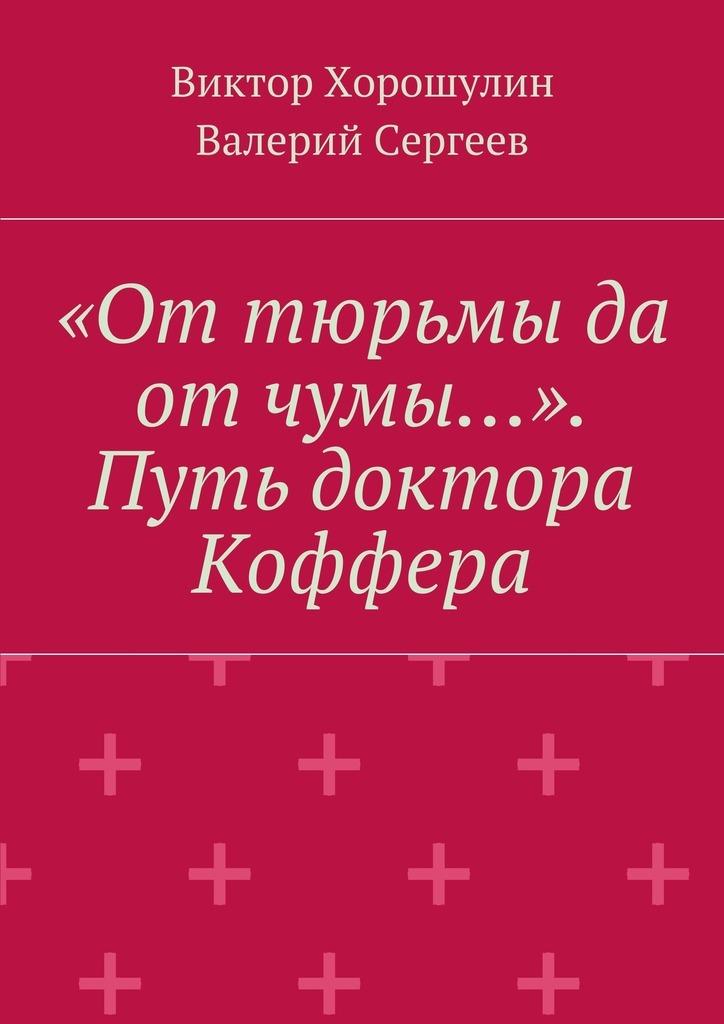 Виктор Анатольевич Хорошулин «От тюрьмы да отчумы…». Путь доктора Коффера