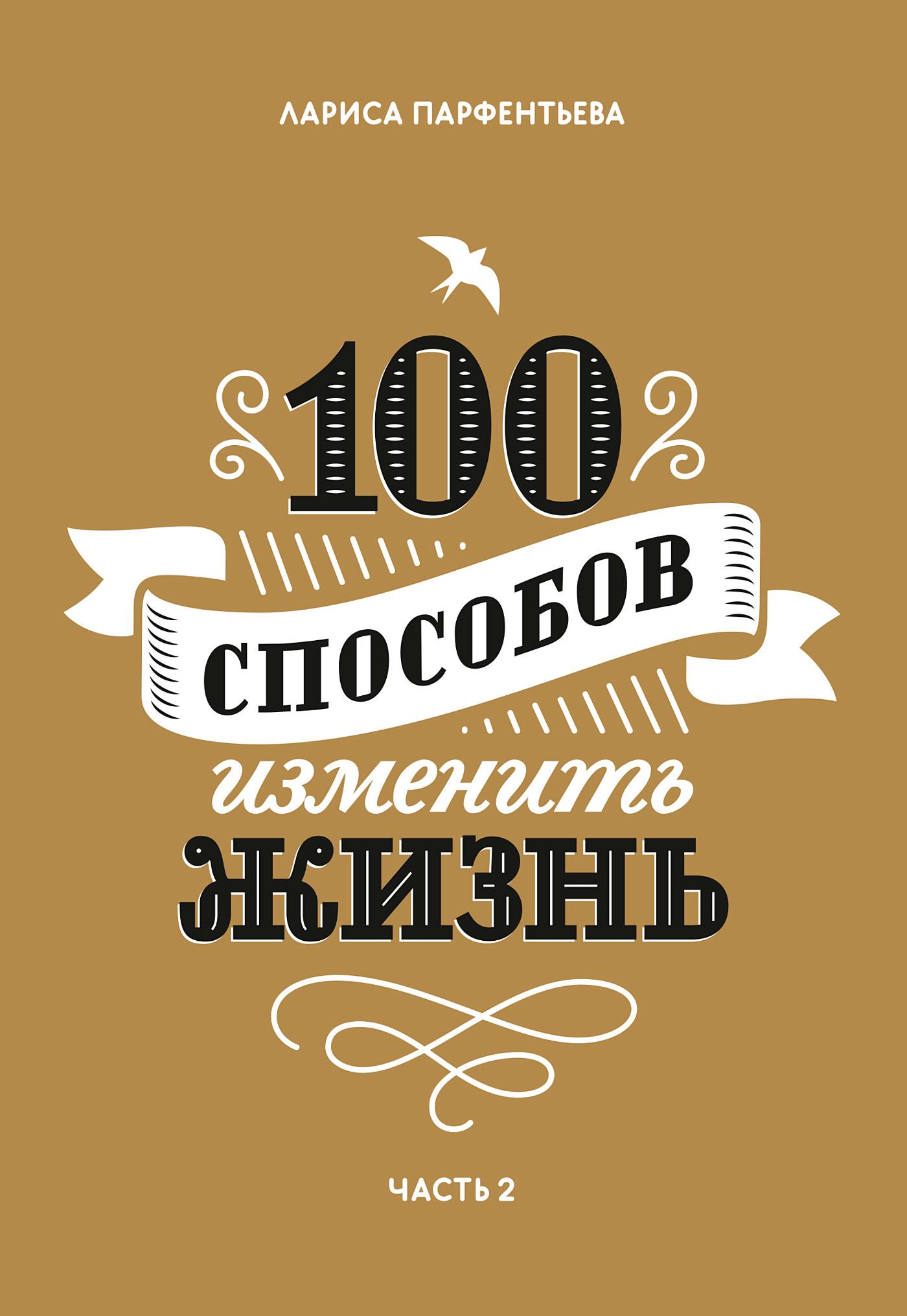 Лариса Парфентьева 100 способов изменить жизнь. Часть 2 100 способов изменить жизнь часть вторая