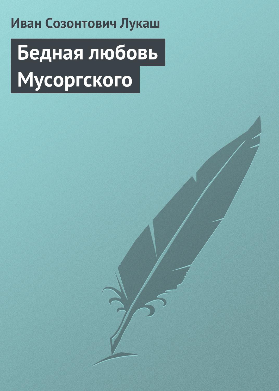Иван Созонтович Лукаш Бедная любовь Мусоргского книги эксмо бедная любовь мусоргского