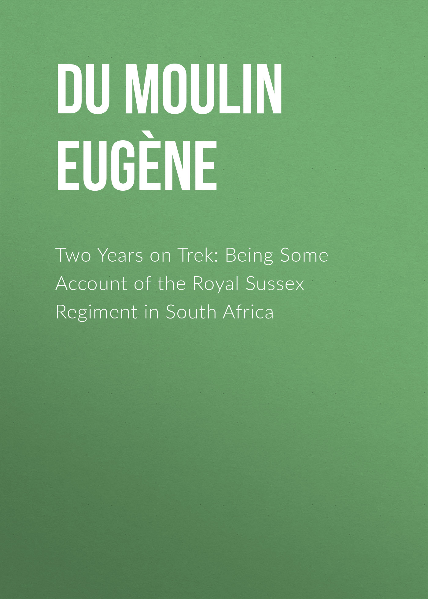 Du Moulin Louis Eugène Two Years on Trek: Being Some Account of the Royal Sussex Regiment in South Africa frommer s® south africa