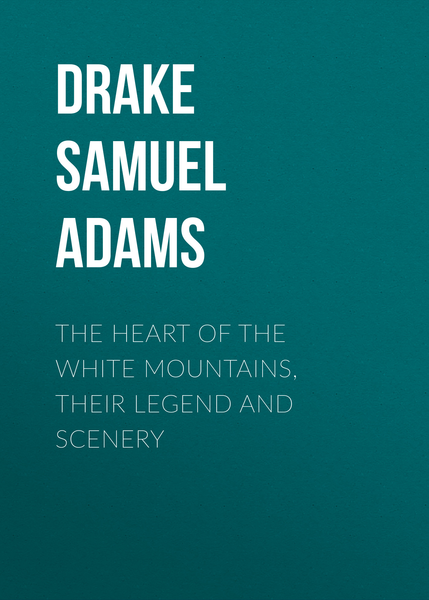 цена на Drake Samuel Adams The Heart of the White Mountains, Their Legend and Scenery