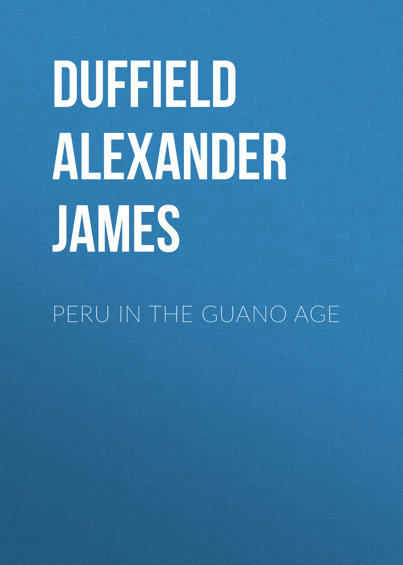 Duffield Alexander James Peru in the Guano Age alexander james waddel patience