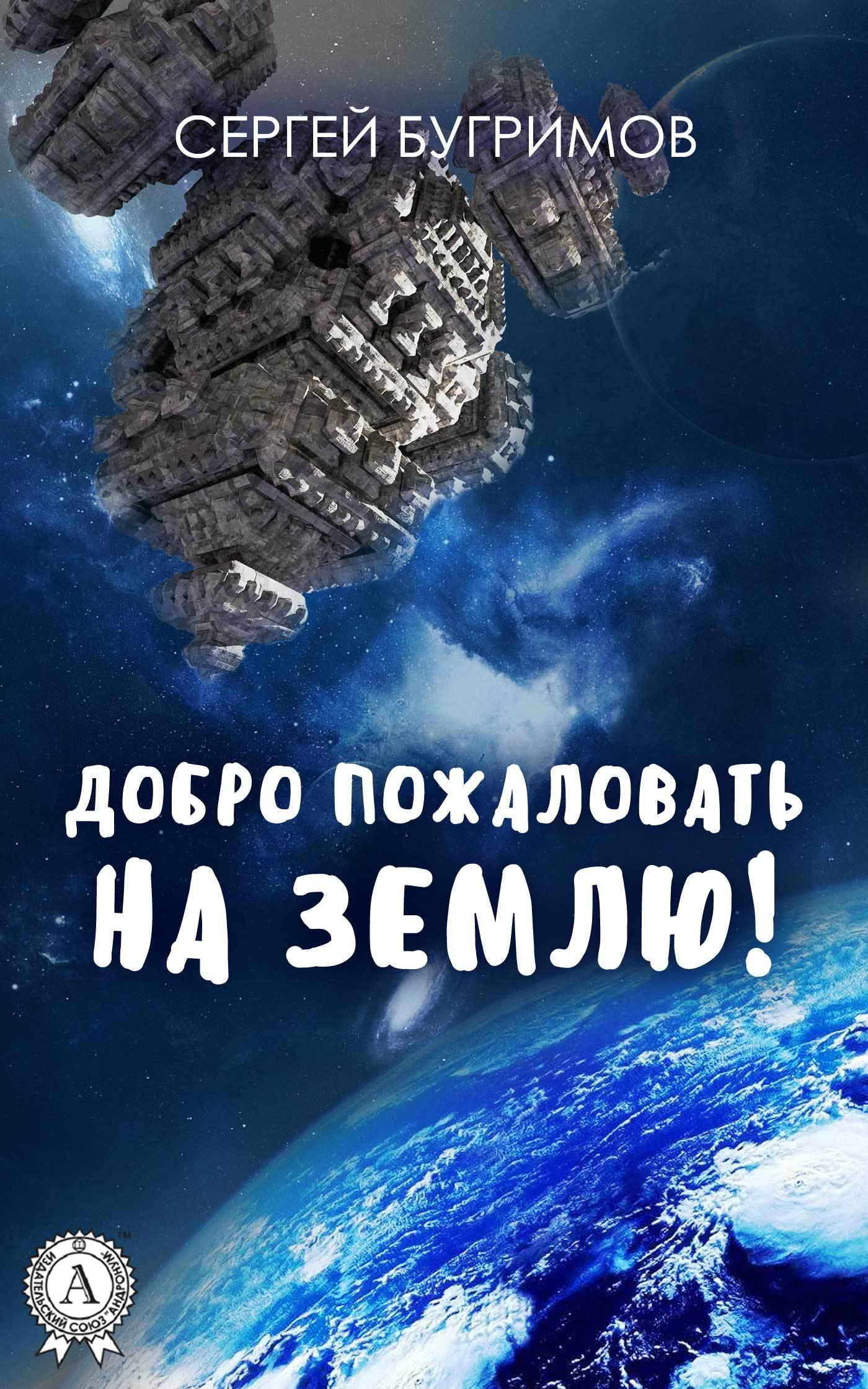 Сергей Бугримов Добро пожаловать на Землю! а и ляпустин г м мазур челябинск добро пожаловать