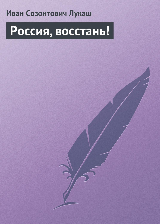 Иван Созонтович Лукаш Россия, восстань!