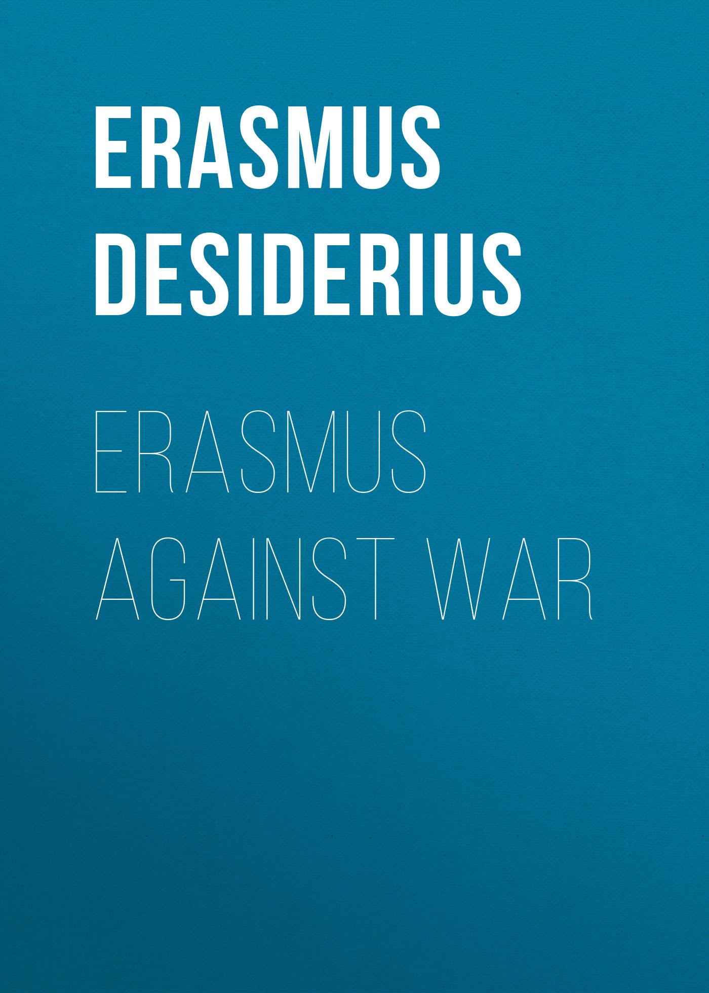 Erasmus Desiderius Erasmus Against War