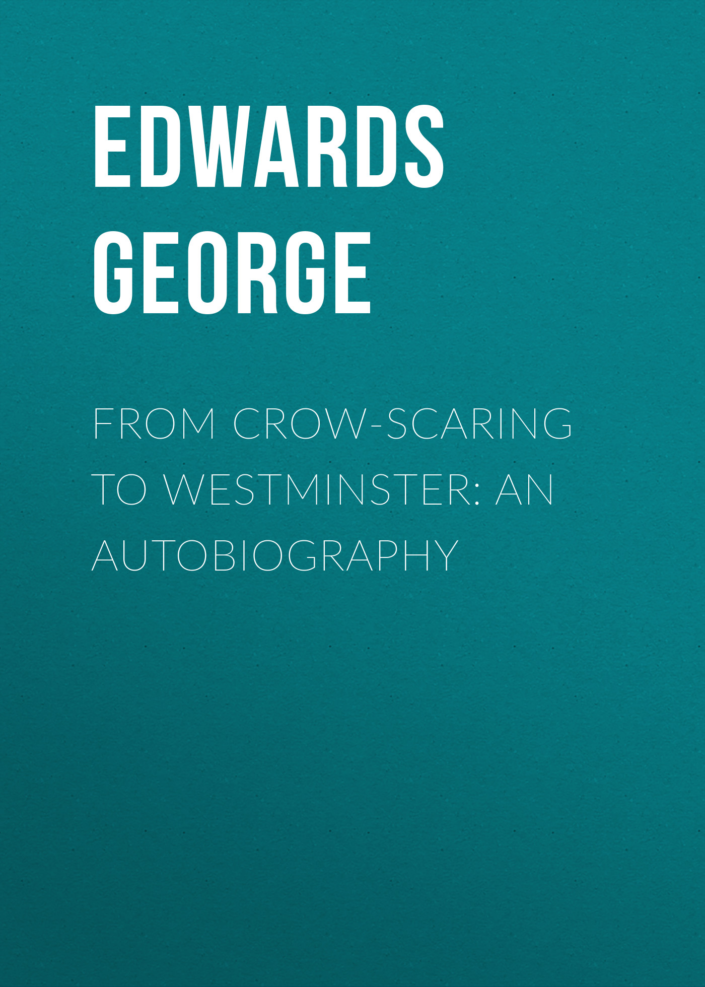 Edwards George From Crow-Scaring to Westminster: An Autobiography something like an autobiography