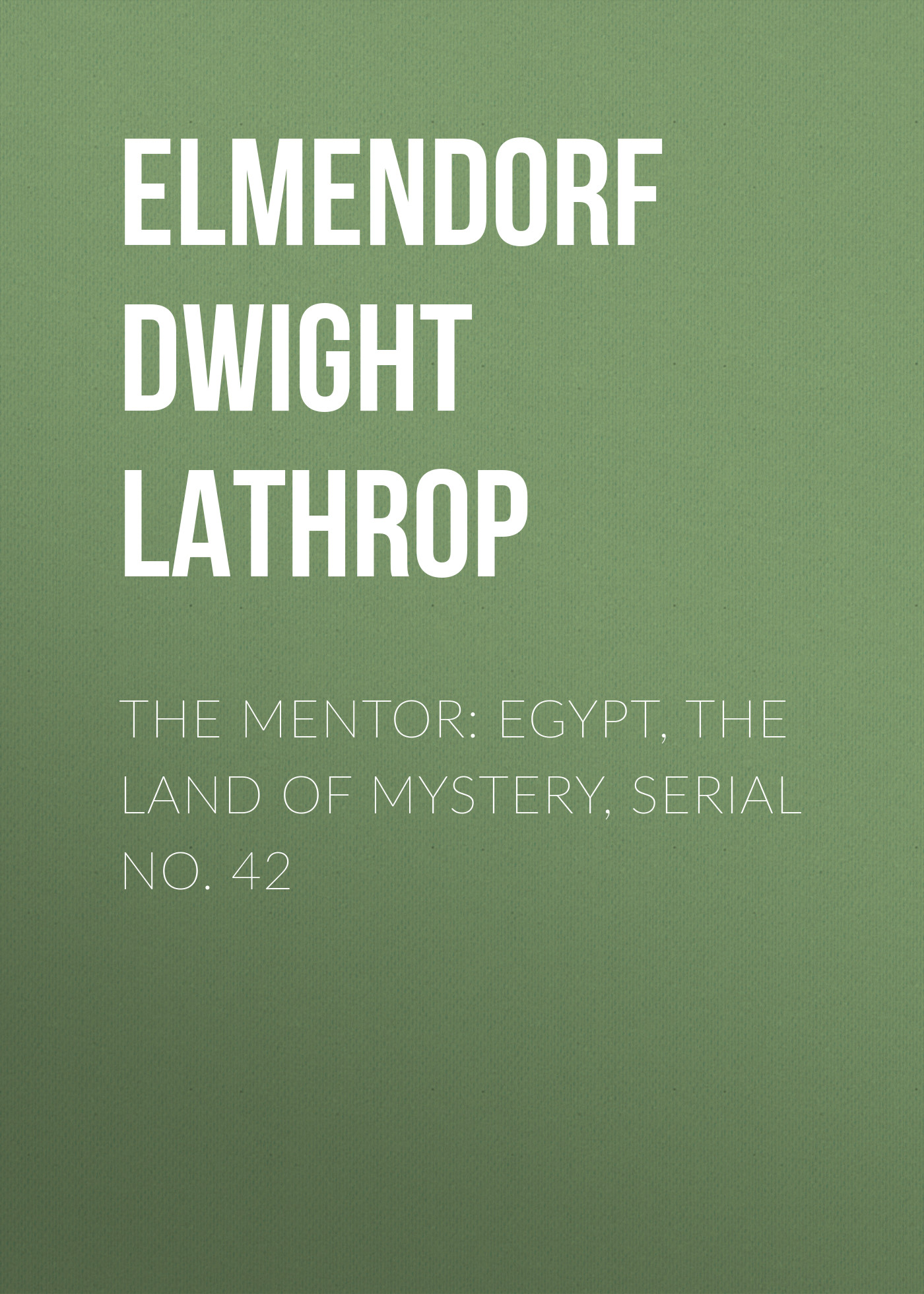 Elmendorf Dwight Lathrop The Mentor: Egypt, The Land of Mystery, Serial No. 42 land of savagery land of promise – the european image of the american