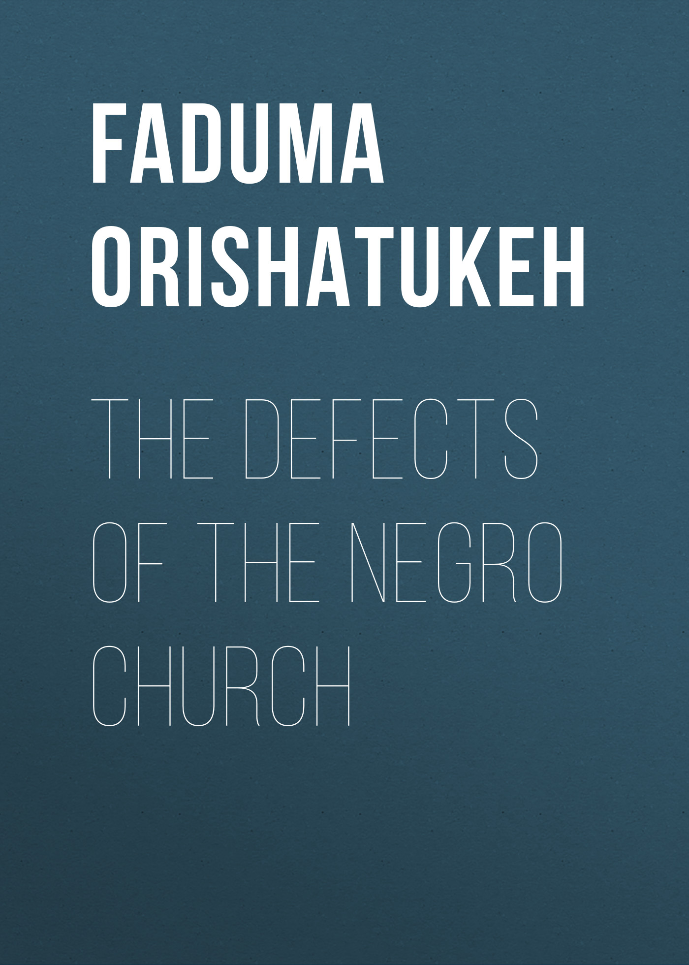 Faduma Orishatukeh The Defects of the Negro Church