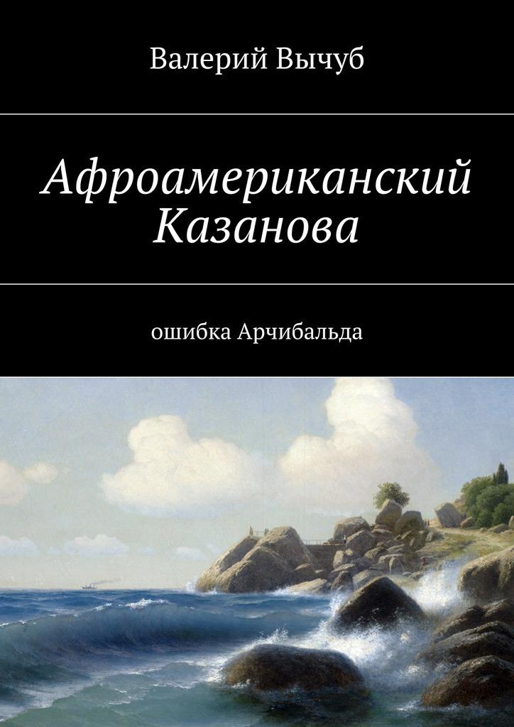 Валерий Семенович Вычуб Афроамериканский Казанова. Ошибка Арчибальда