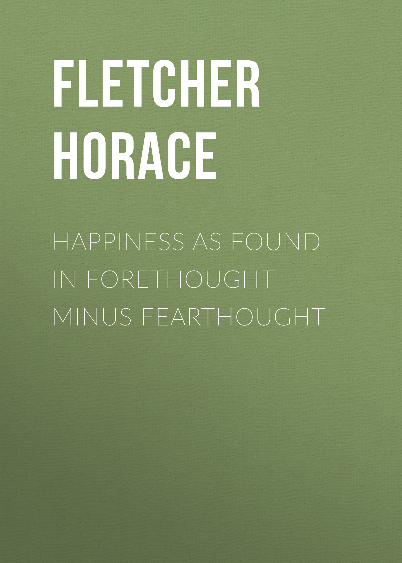 Fletcher Horace Happiness as Found in Forethought Minus Fearthought fletcher horace the new glutton or epicure