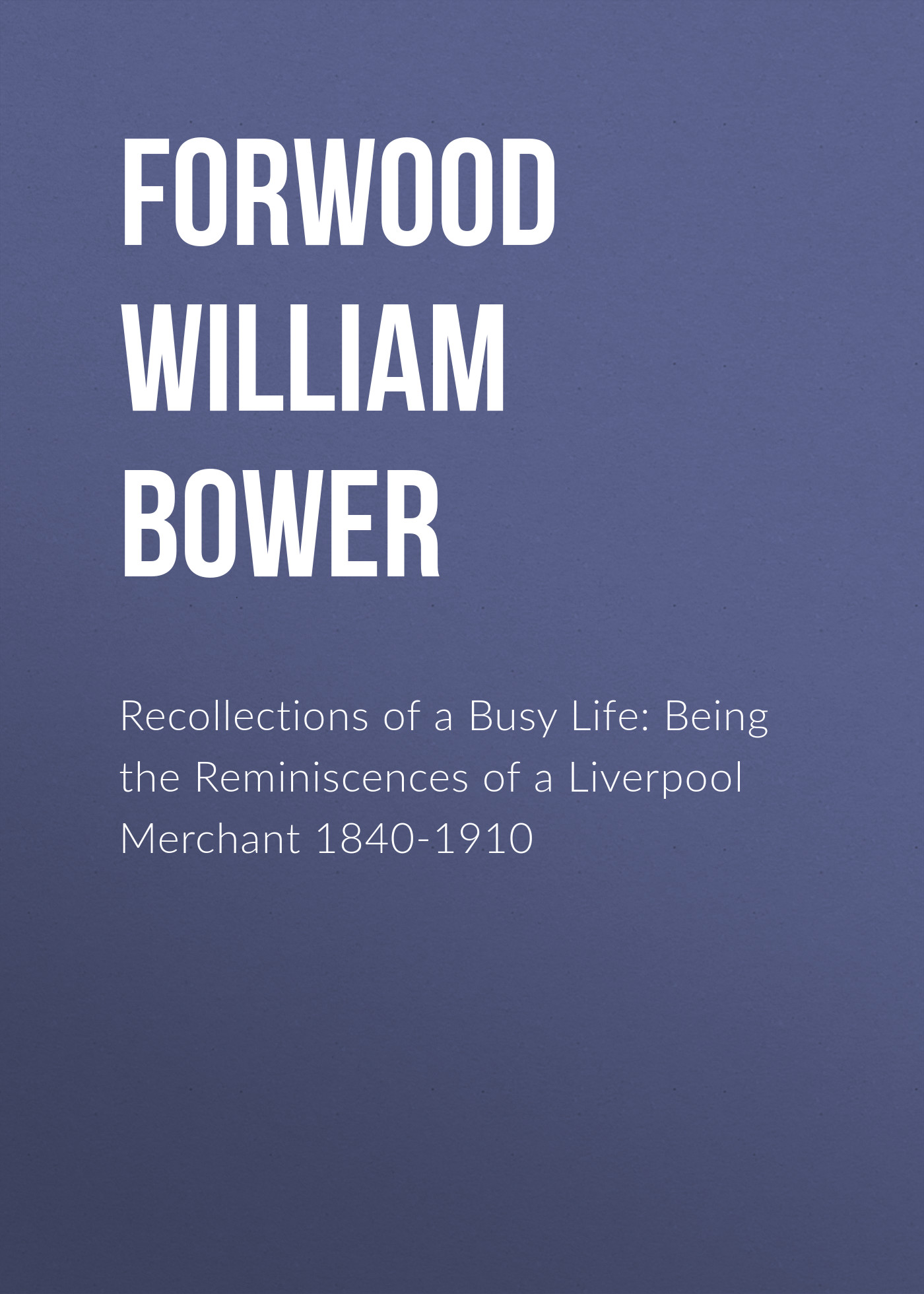 Forwood William Bower Recollections of a Busy Life: Being the Reminiscences of a Liverpool Merchant 1840-1910 a dubuque reminiscences d operas italiens