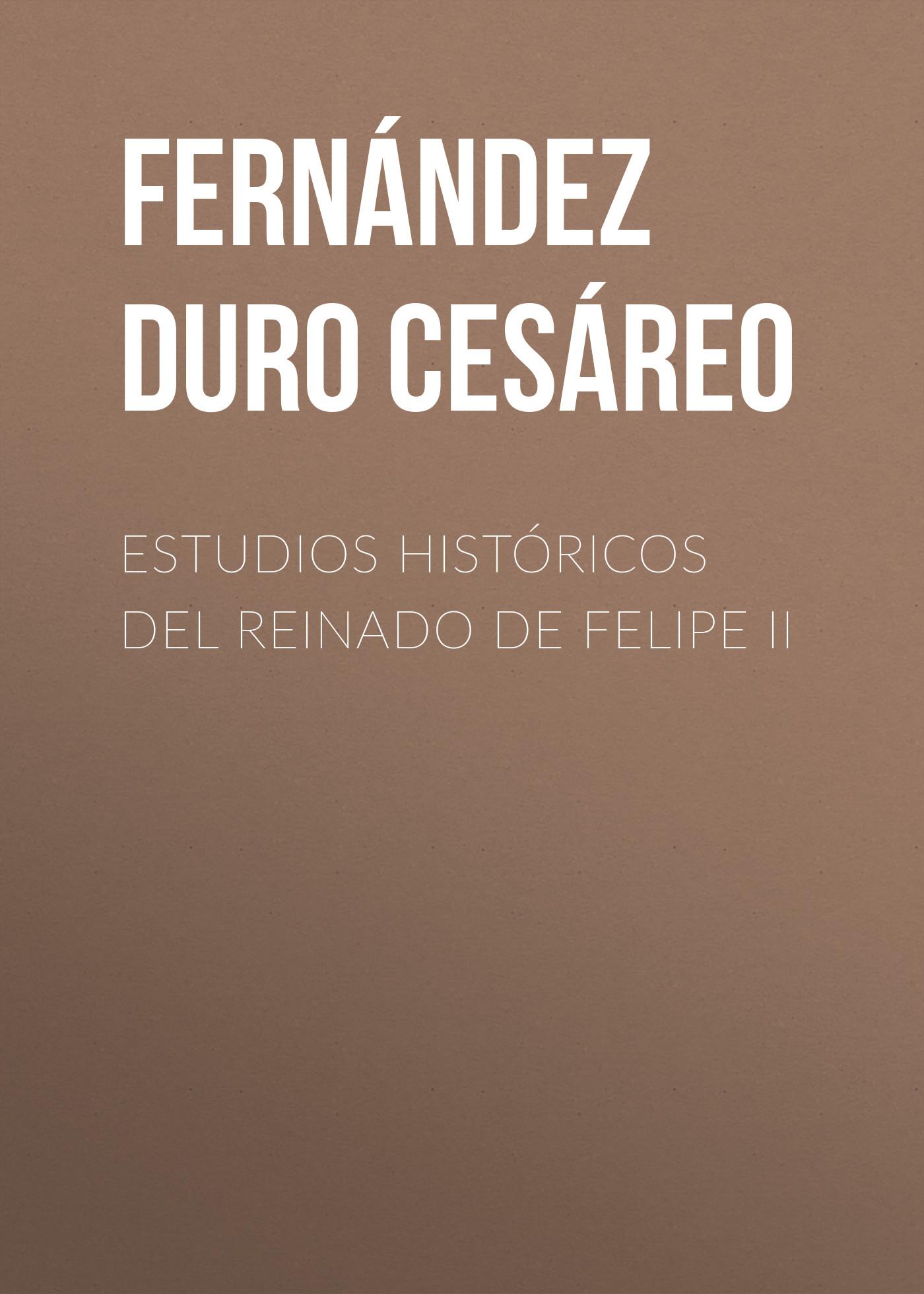 Fernández Duro Cesáreo Estudios históricos del reinado de Felipe II alejandro fernández torrelavega
