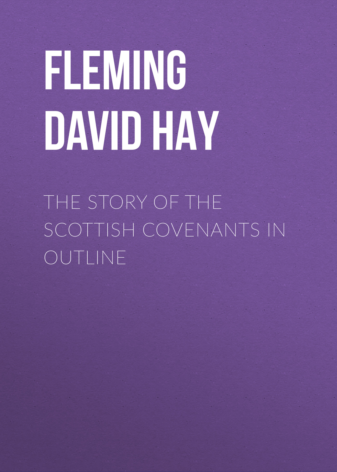 Fleming David Hay The Story of the Scottish Covenants in Outline
