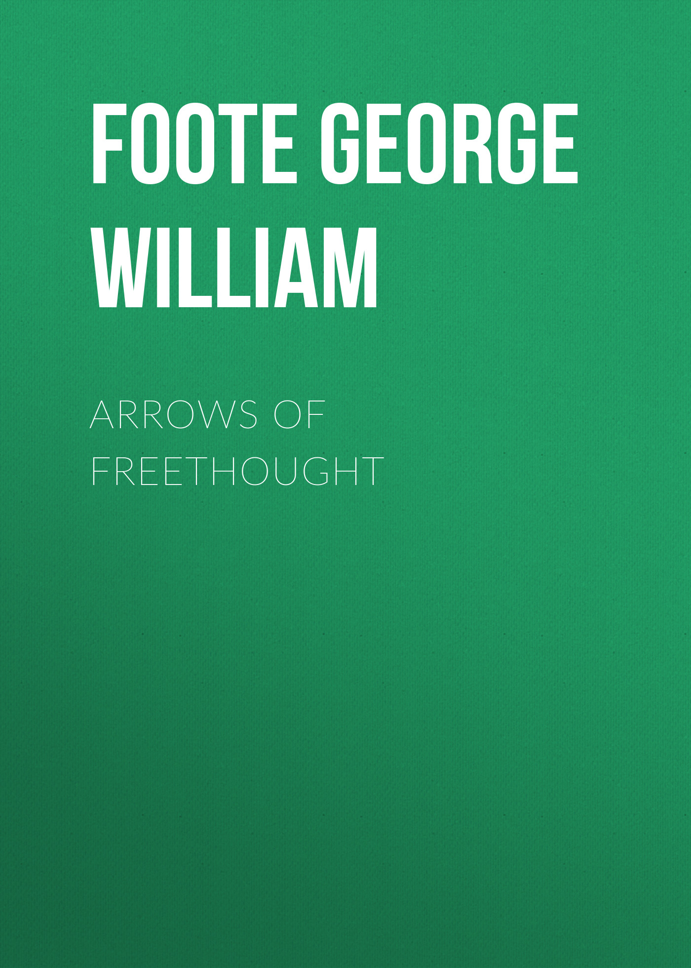 Foote George William Arrows of Freethought a quiver full of arrows