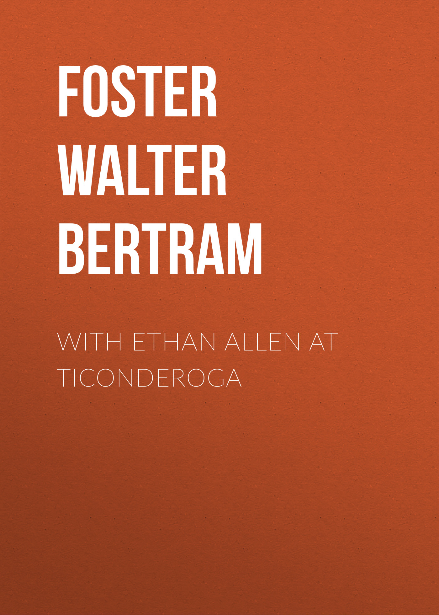 Foster Walter Bertram With Ethan Allen at Ticonderoga foster