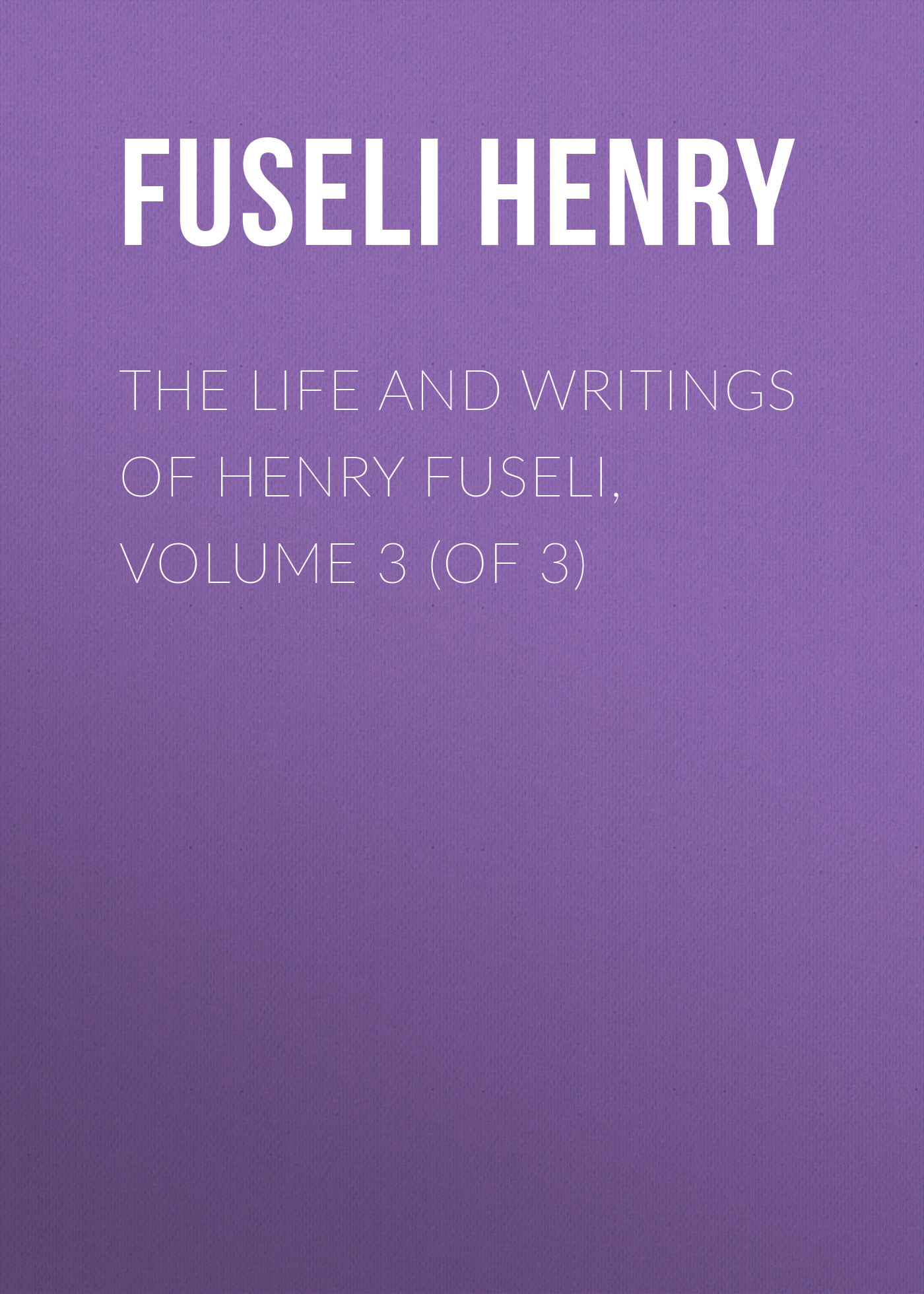 Fuseli Henry The Life and Writings of Henry Fuseli, Volume 3 (of 3)