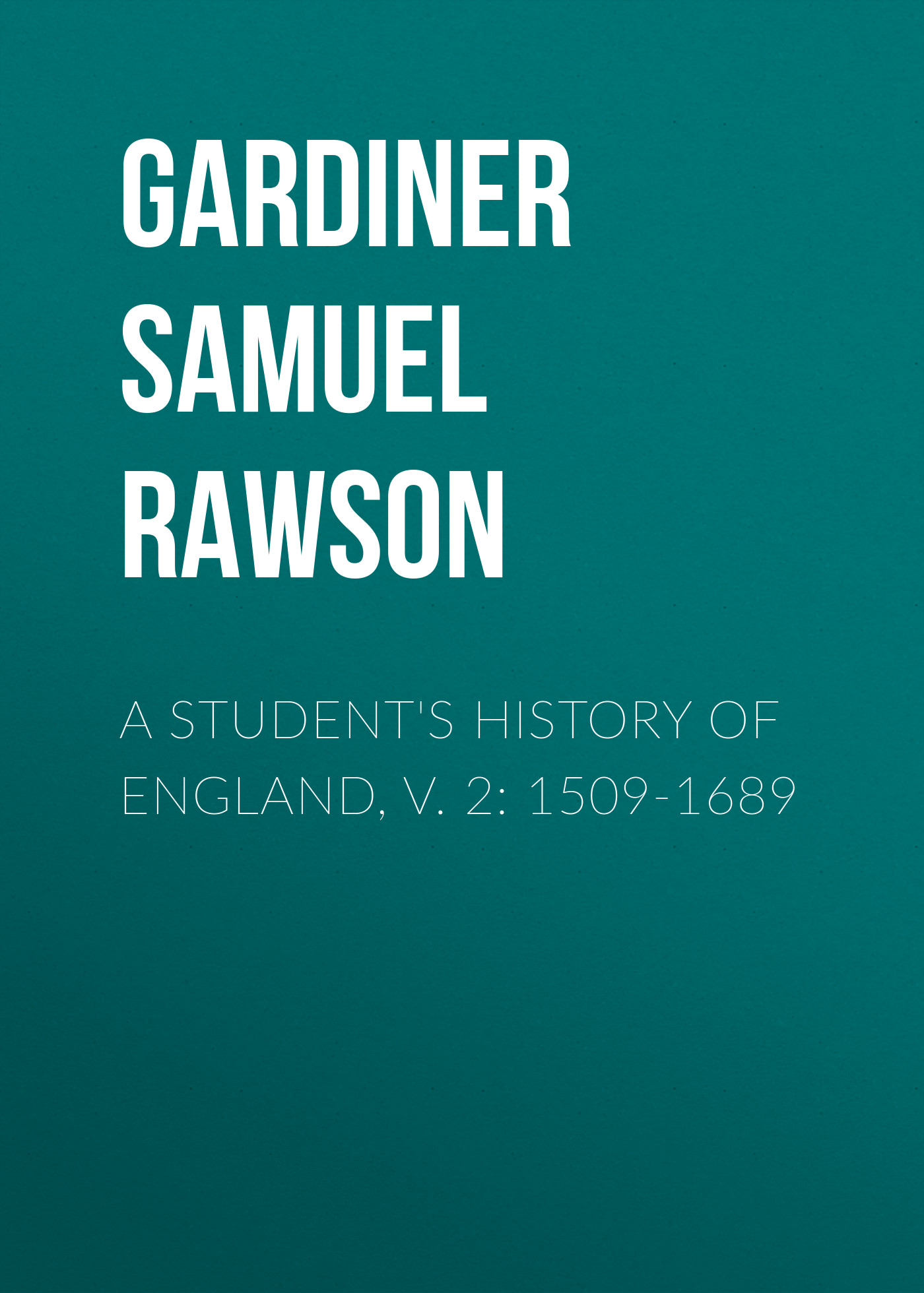 Gardiner Samuel Rawson A Student's History of England, v. 2: 1509-1689 ayres samuel gardiner the expositor s bible index