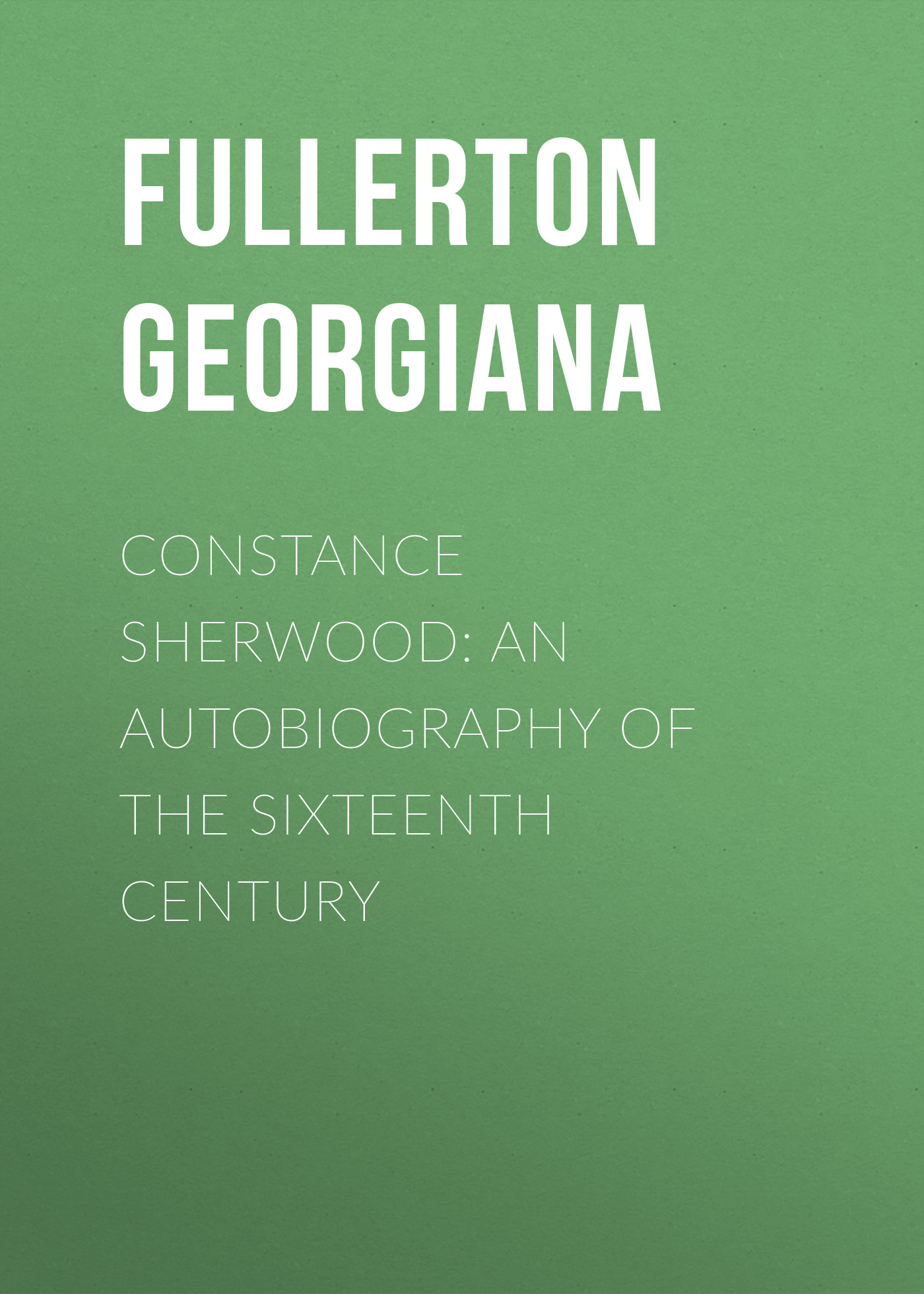 Fullerton Georgiana Constance Sherwood: An Autobiography of the Sixteenth Century fullerton j pocketful of dreams isbn 9781786491381