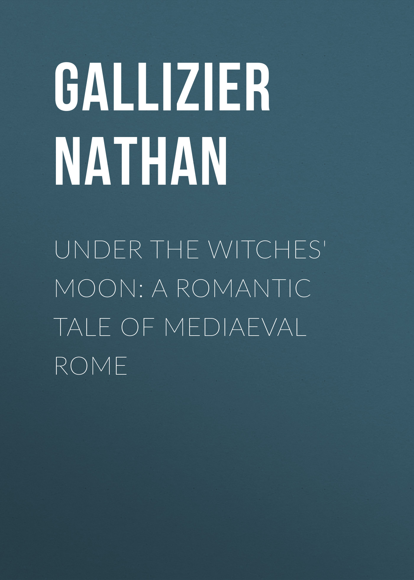 Gallizier Nathan Under the Witches' Moon: A Romantic Tale of Mediaeval Rome the witches
