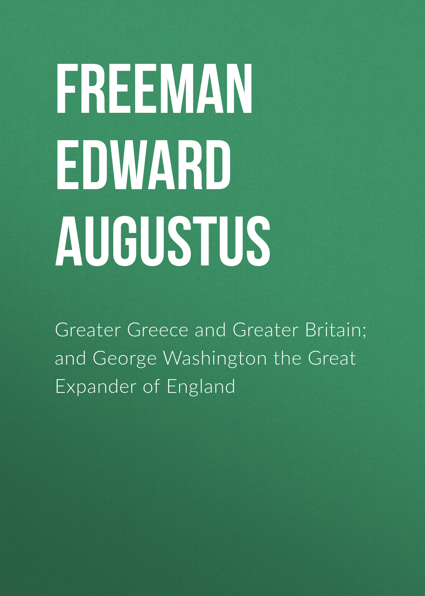 Freeman Edward Augustus Greater Greece and Greater Britain; and George Washington the Great Expander of England