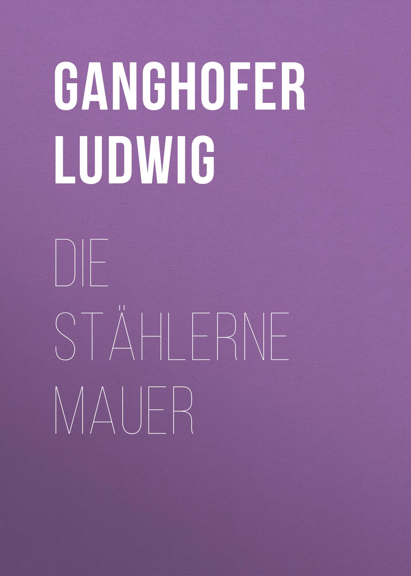 цены Ganghofer Ludwig Die stählerne Mauer