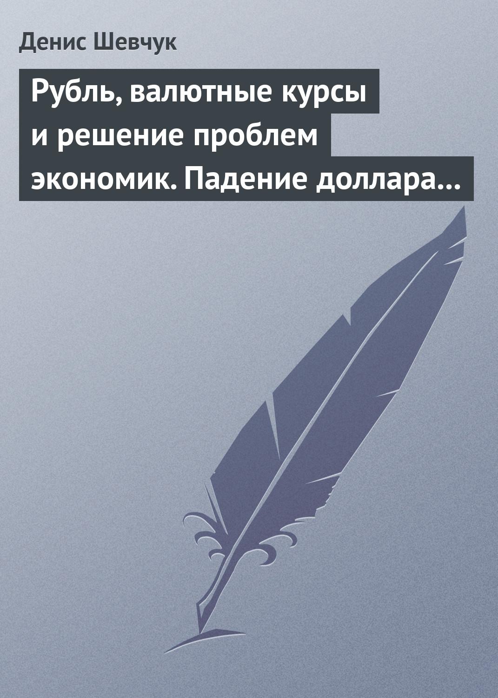 Денис Шевчук Рубль, валютные курсы и решение проблем экономик. Падение доллара 2009-2015 цена 2017