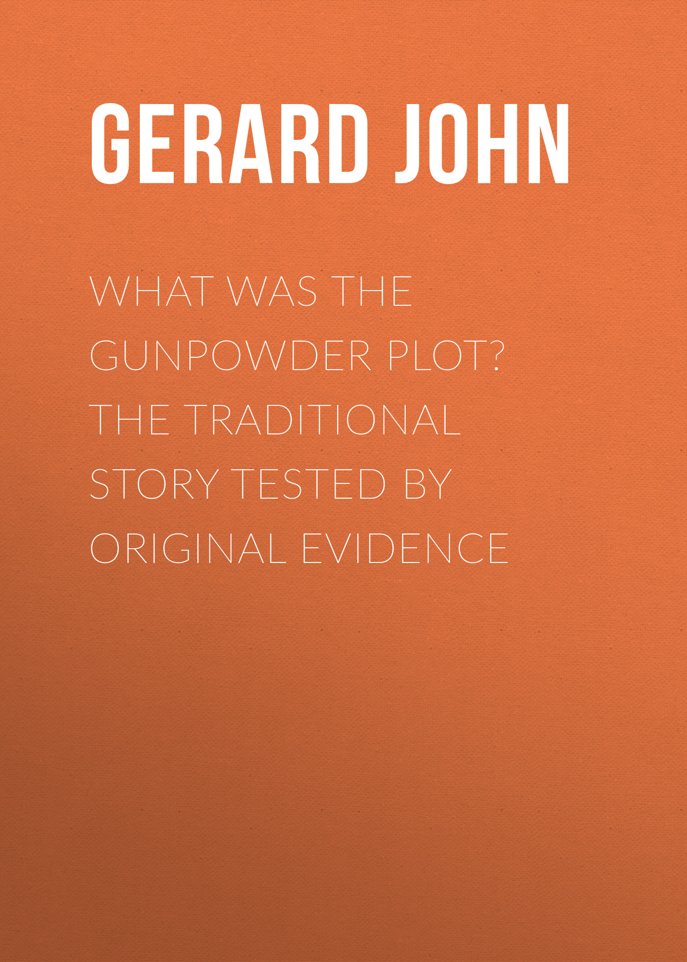 Gerard John What was the Gunpowder Plot? The Traditional Story Tested by Original Evidence gardiner samuel rawson what gunpowder plot was