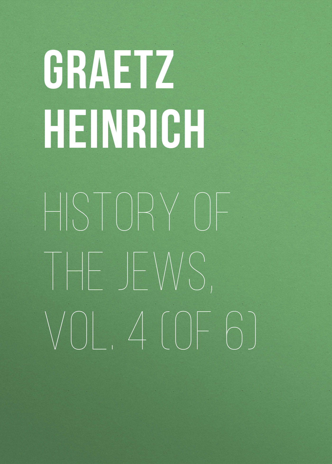 Graetz Heinrich History of the Jews, Vol. 4 (of 6) history of greece vol 4 classic reprint