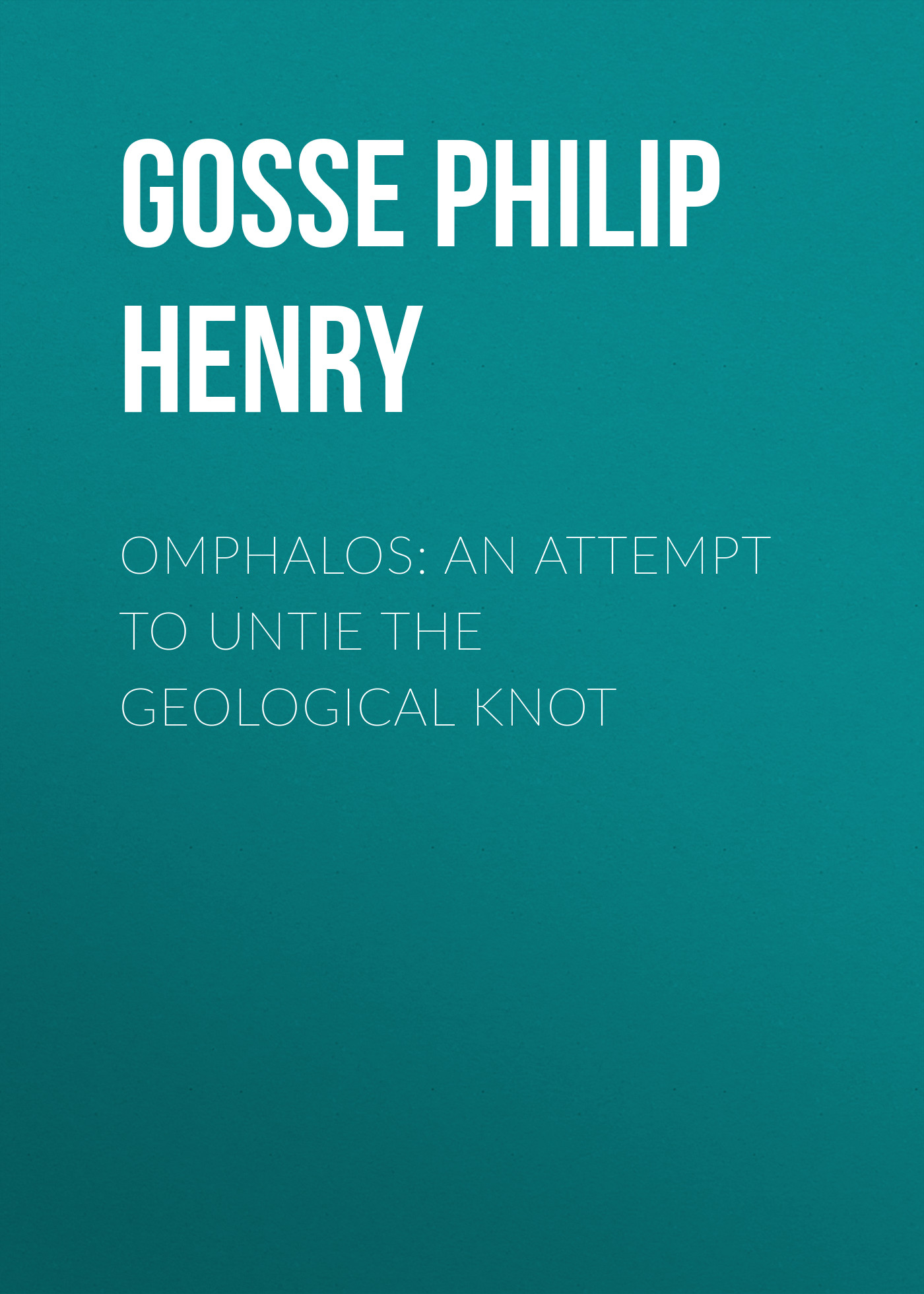 Gosse Philip Henry Omphalos: An Attempt to Untie the Geological Knot henry woodward geological magazine volume 22