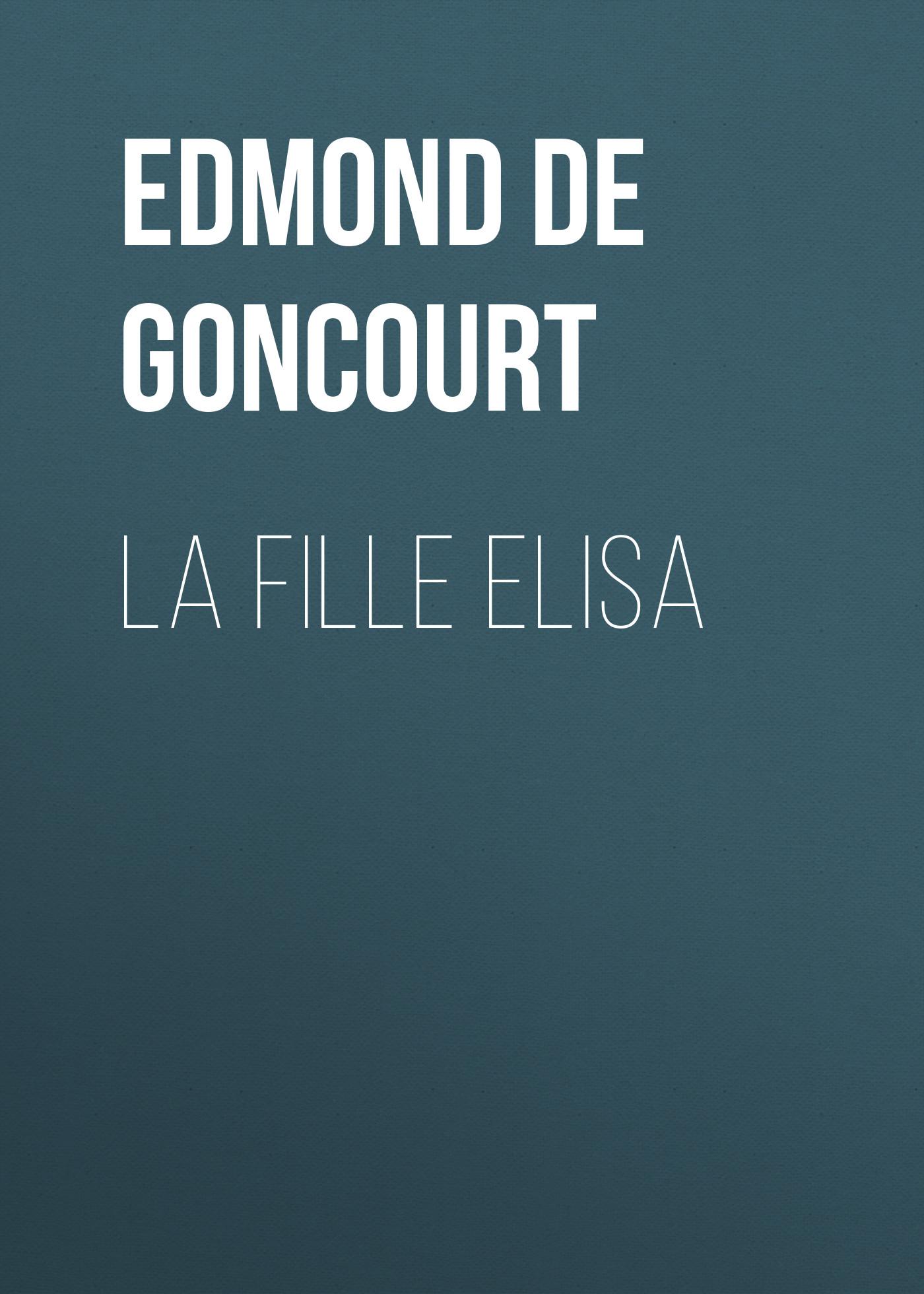 Edmond de Goncourt La fille Elisa edmond de goncourt quelques créatures de ce temps