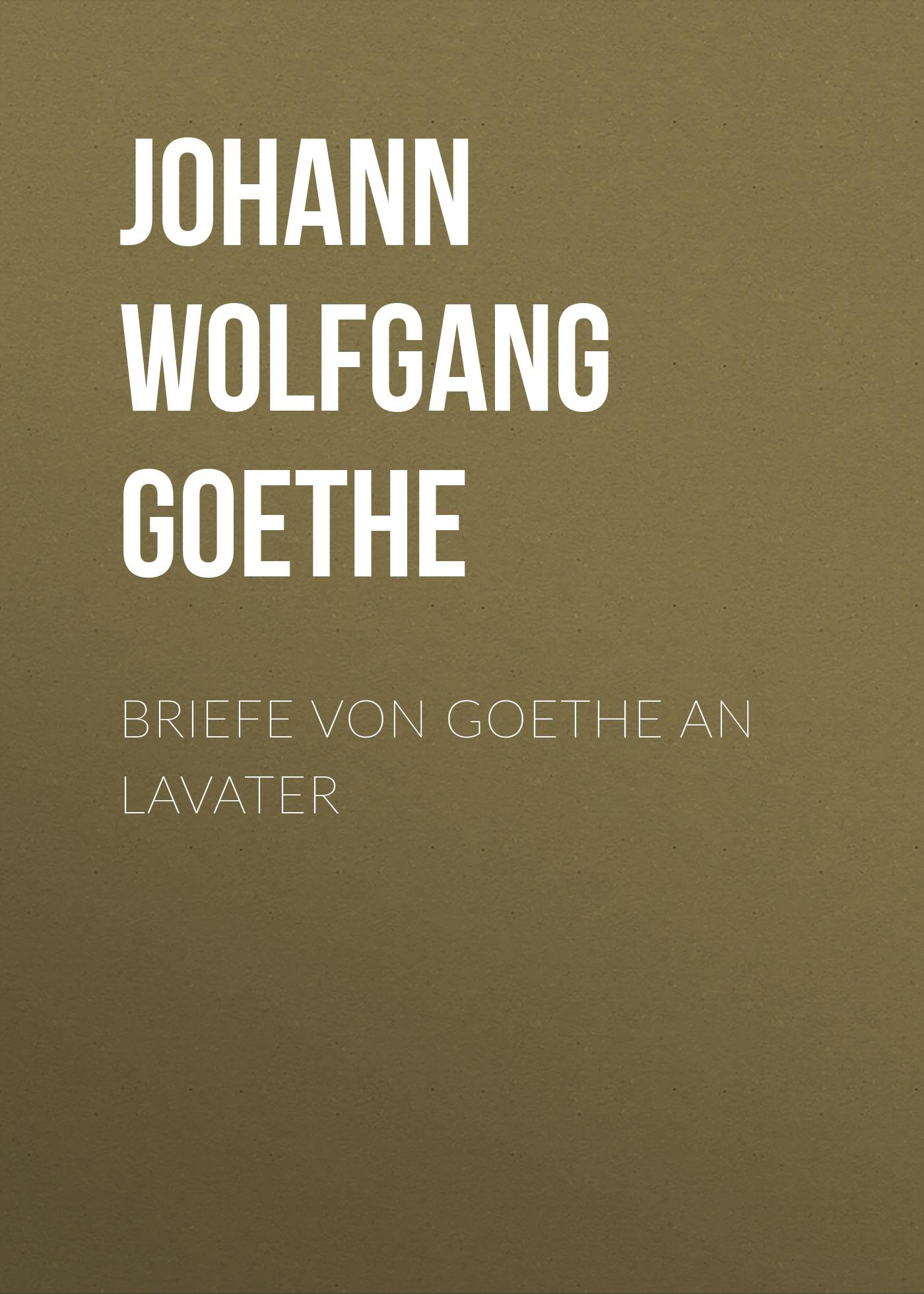 Иоганн Вольфганг фон Гёте Briefe von Goethe an Lavater j c lavater goethe und lavater german edition