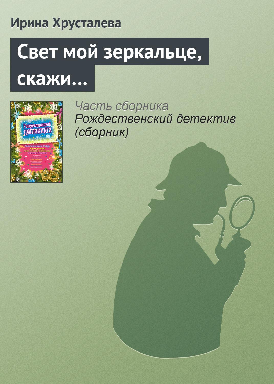 Ирина Хрусталева Свет мой зеркальце, скажи… ирина хрусталева свет мой зеркальце скажи…