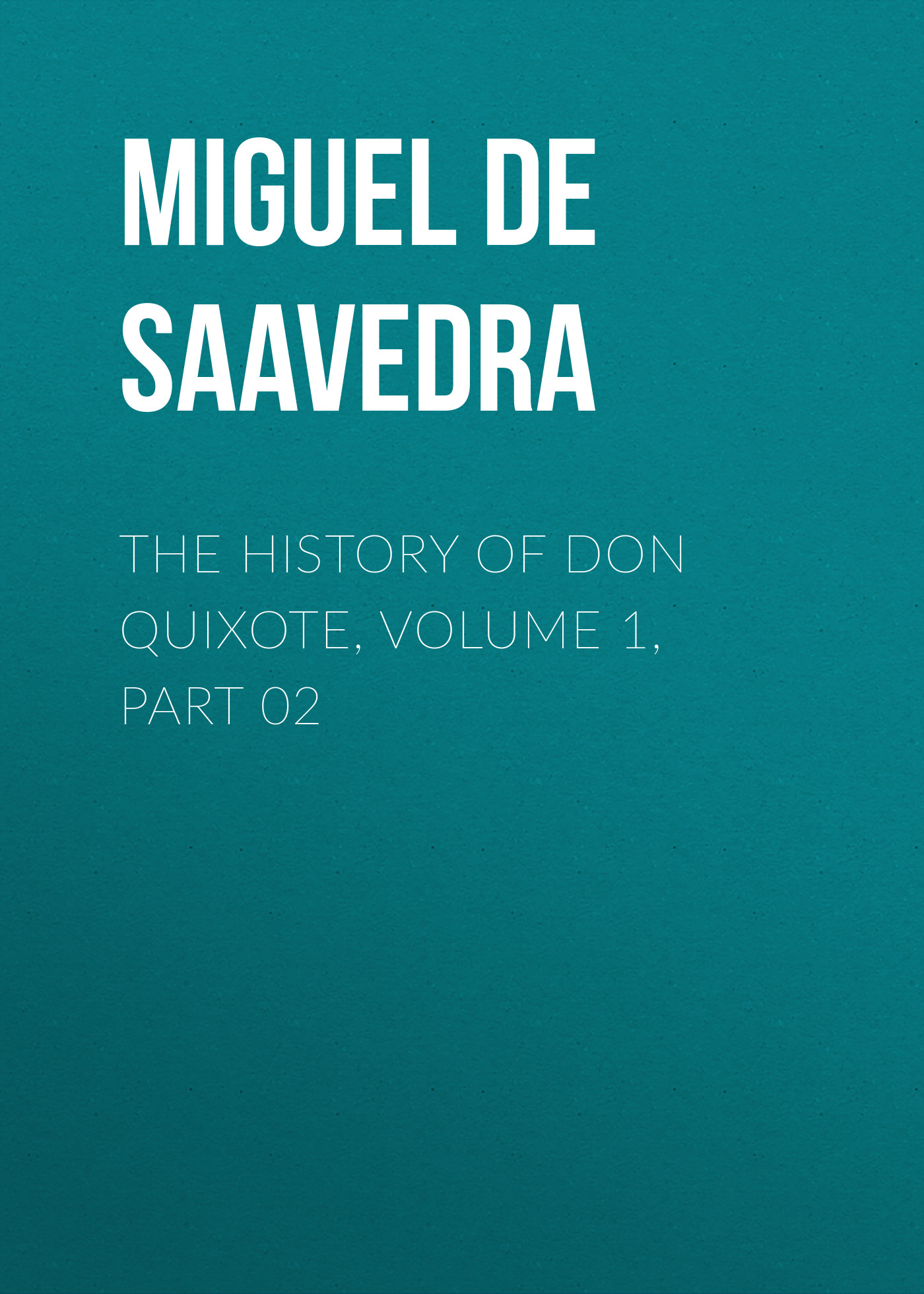 Мигель де Сервантес Сааведра The History of Don Quixote, Volume 1, Part 02 miguel de cervantes saavedra the history of don quixote volume 1 part 03