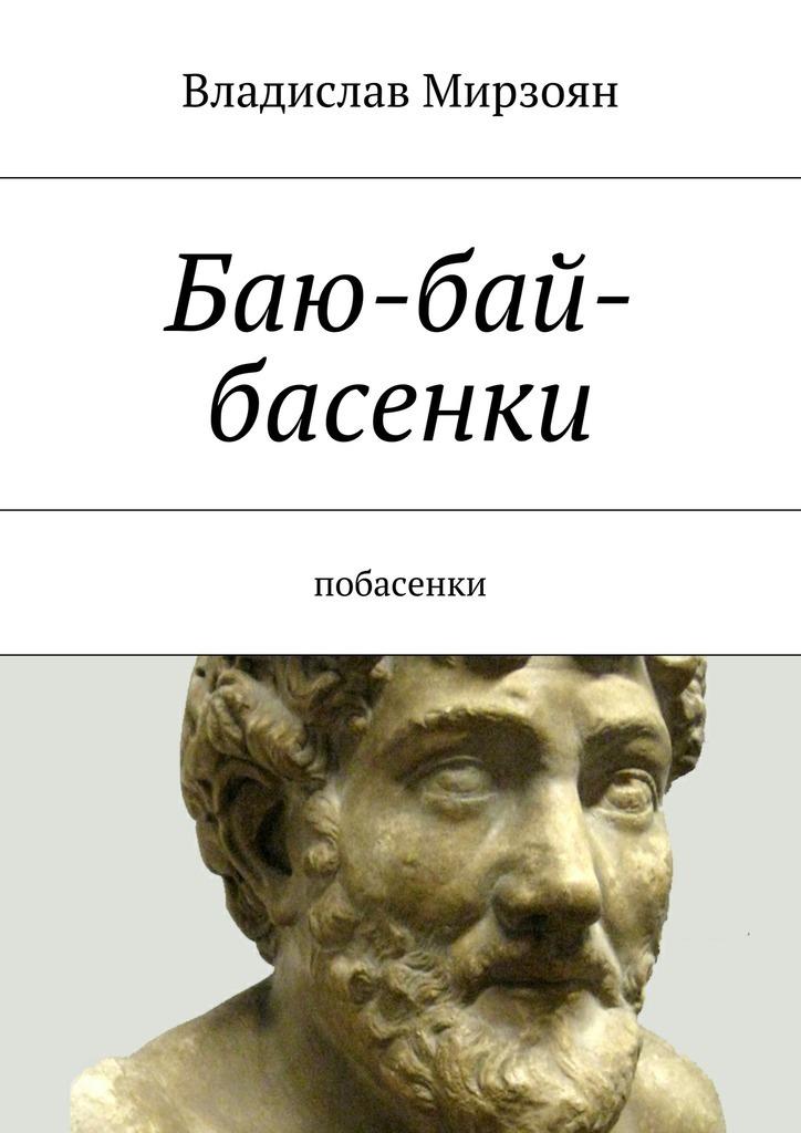 Владислав Михайлович Мирзоян Баю-бай-басенки. Побасенки владислав мирзоян дыра роман