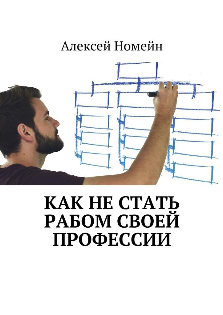 Алексей Номейн Как нестать рабом своей профессии