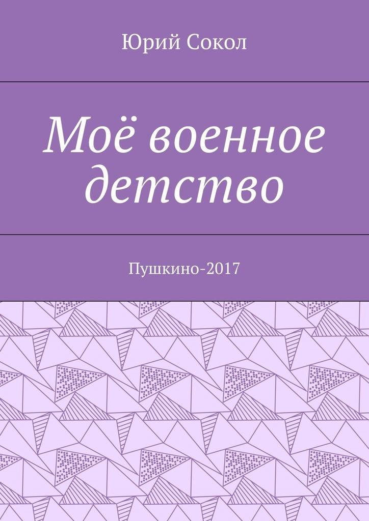 Юрий Сокол Моё оенное детсто. -2017