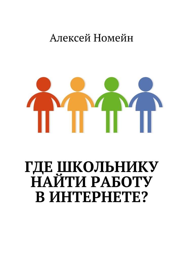 Алексей Номейн Где школьнику найти работу винтернете? алексей номейн деньги винтернете isbn 9785448555268