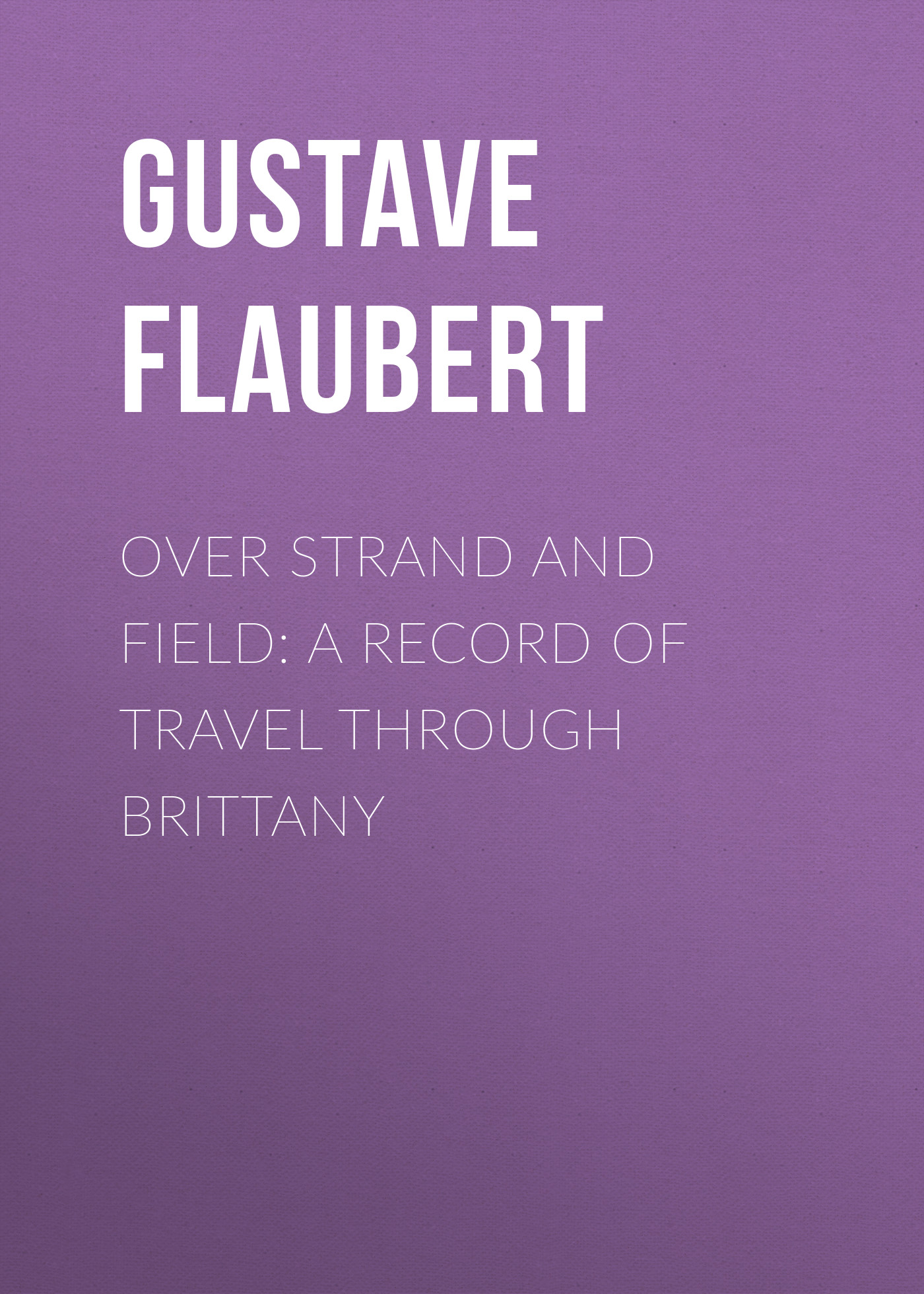 Gustave Flaubert Over Strand and Field: A Record of Travel through Brittany manebí мюлес и сабо