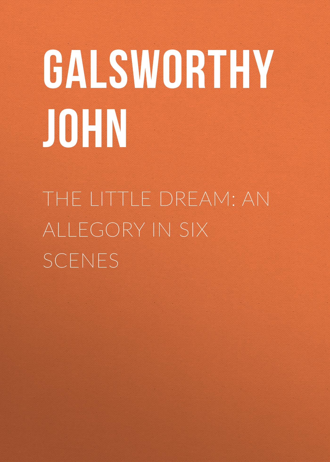 Galsworthy John The Little Dream: An Allegory in Six Scenes