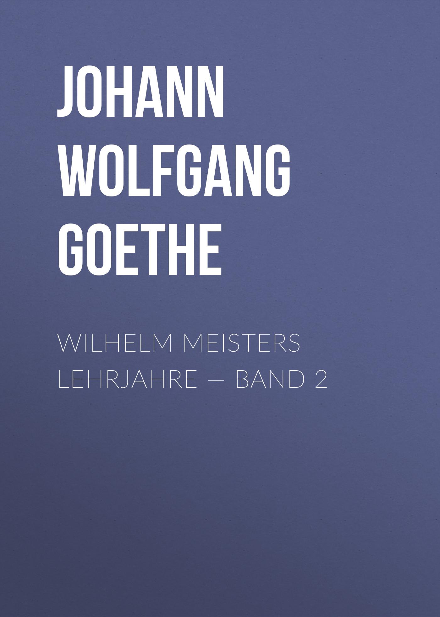 Иоганн Вольфганг фон Гёте Wilhelm Meisters Lehrjahre — Band 2