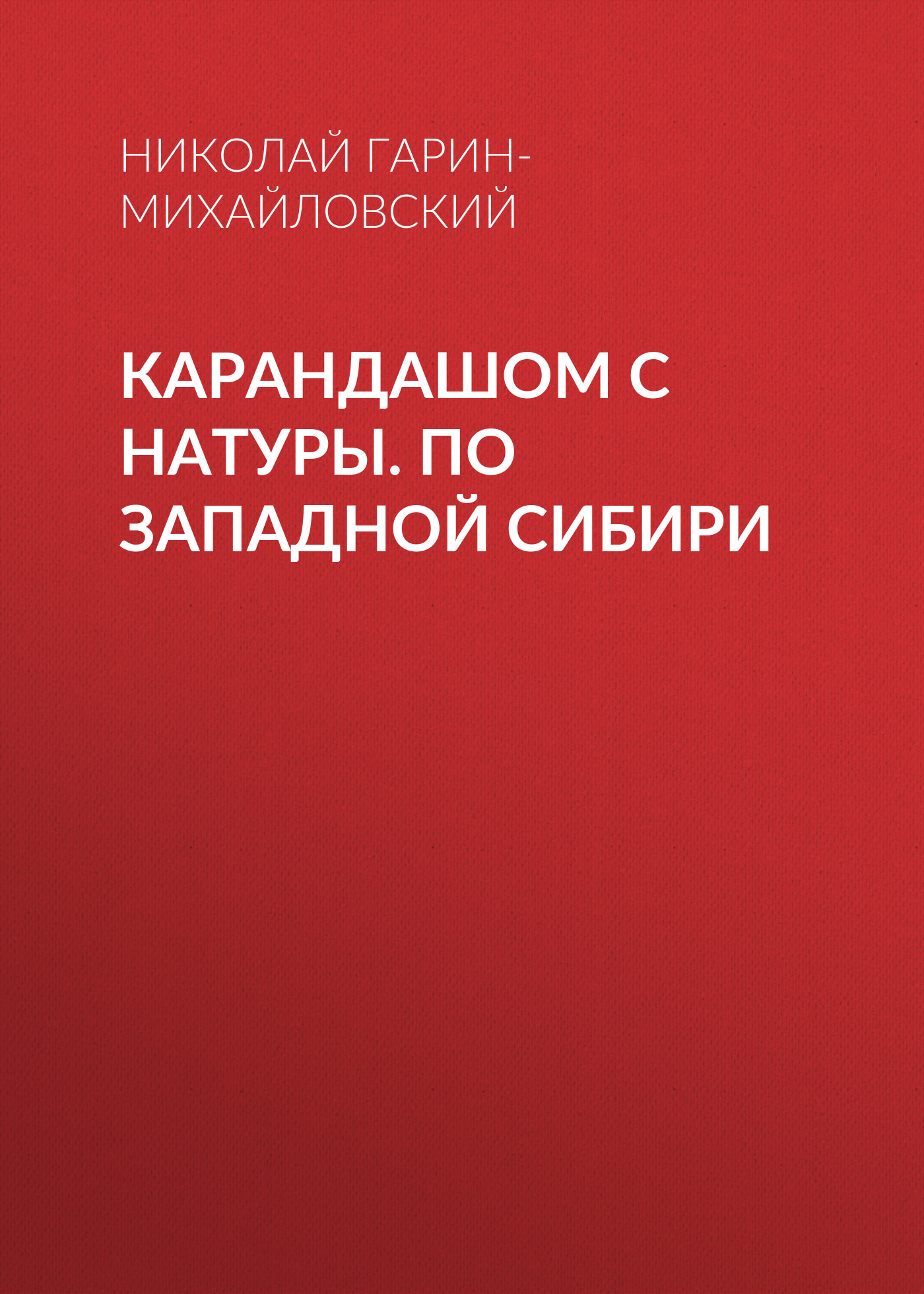Николай Гарин-Михайловский Карандашом с натуры. По Западной Сибири