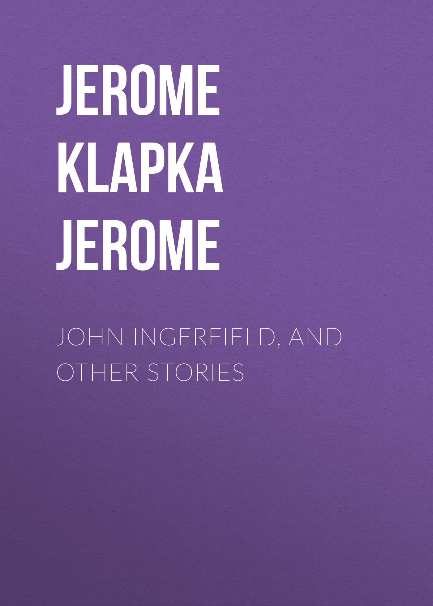 Джером Клапка Джером John Ingerfield, and Other Stories джером клапка джером diary of a pilgrimage