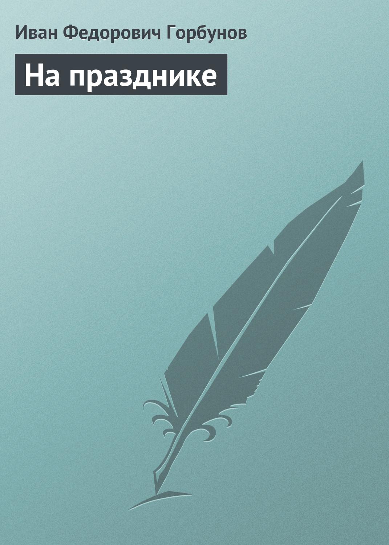 Иван Федорович Горбунов На празднике иван федорович горбунов постоялый двор