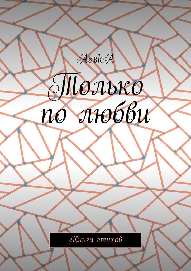 AsskA Только по любви. Книга стихов наталья лешукова исцеляюсь любовью сборник стихов